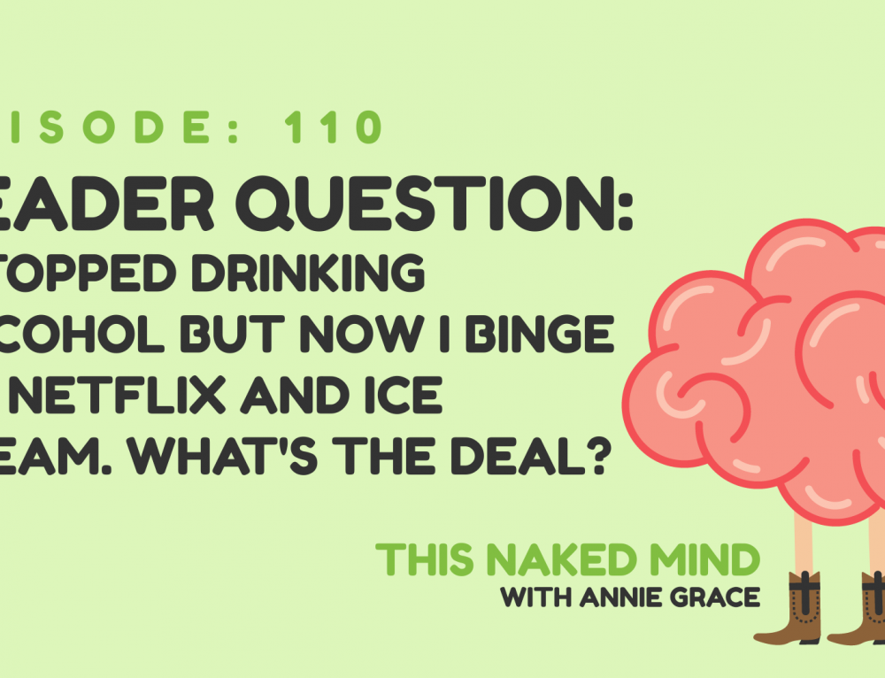EP 110:  Reader Question – I stopped drinking alcohol but now I binge on Netflix and ice cream. What's the deal?