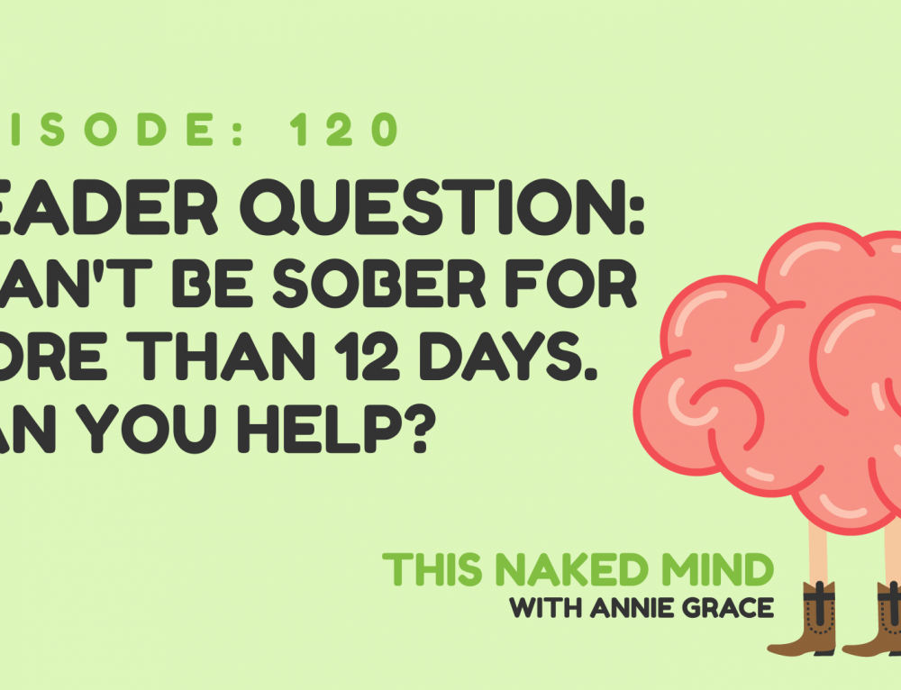 EP 120:  Reader Question – I can't be sober for more than 12 days. Can you help?