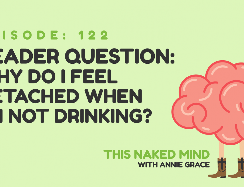 EP 122:  Reader Question:  Why do I feel detached when I'm not drinking?