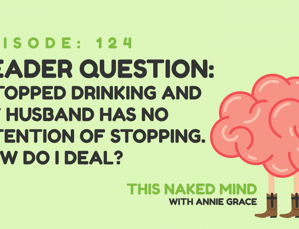 EP 124: Reader Question – I stopped drinking and my husband has no intention of stopping. How do I deal?