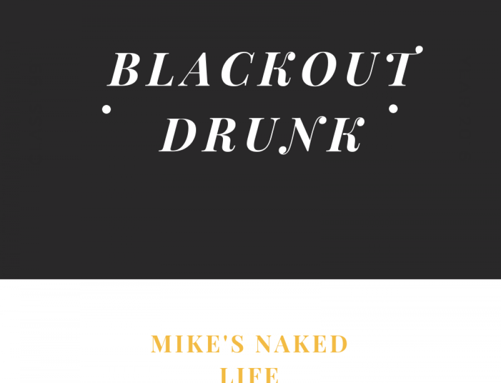 Blackout Drunk – Mike's Naked Life