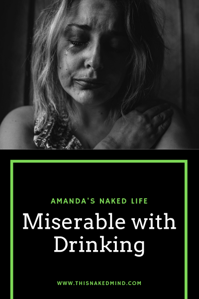 miserable with drinking