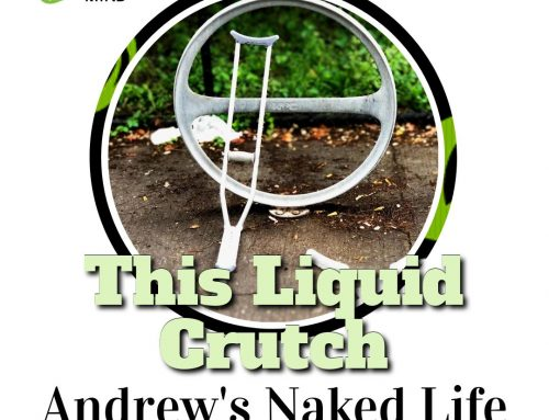 This Liquid Crutch – Andrew's Naked Life