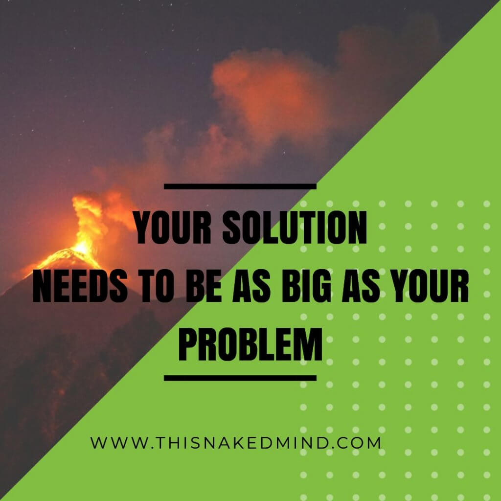 Your solution needs to be as big as your problem